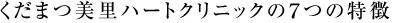 くだまつ美里ハートクリニックの7つの特徴